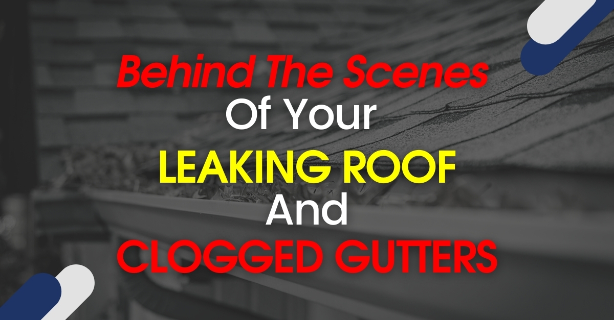 Behind The Scenes Of Your Leaking Roof And Clogged Gutters