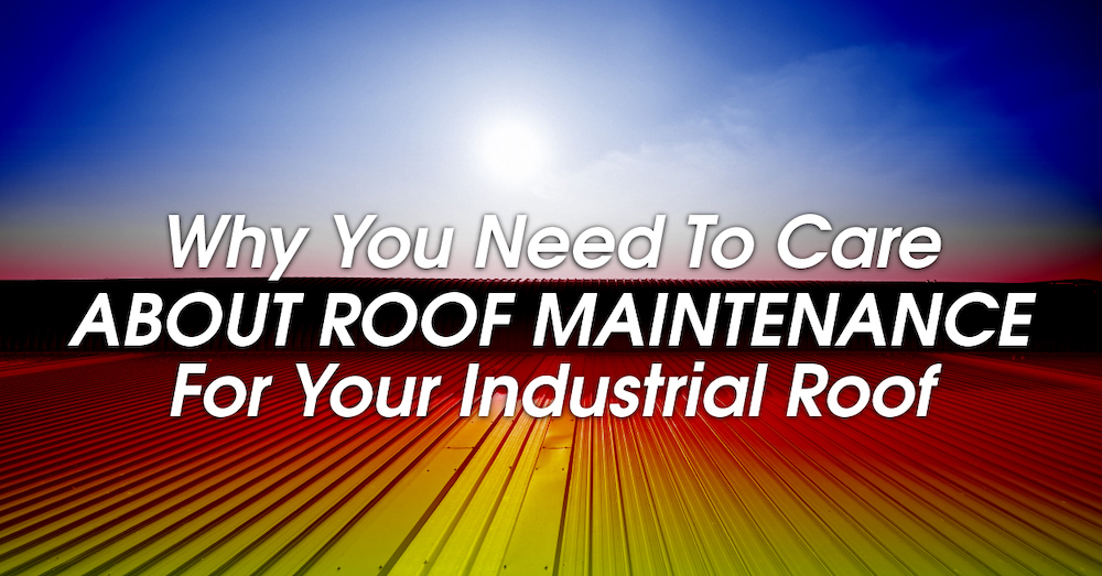 Why You Need To Care About Roof Maintenance For Your Industrial Roof
