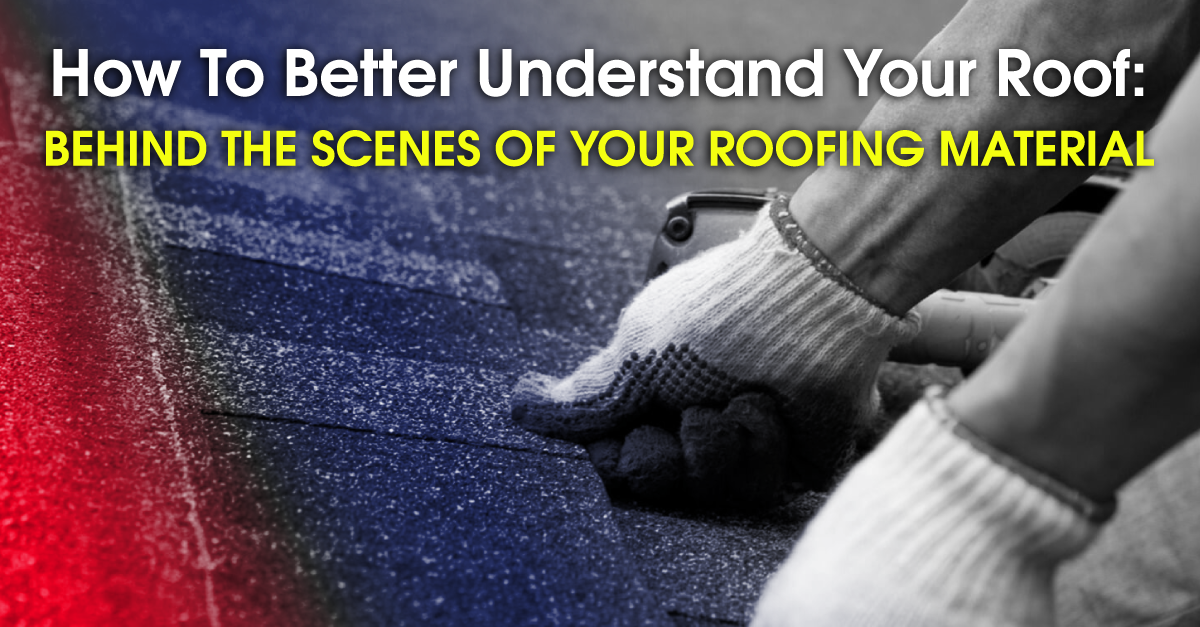 How To Better Understand Your Roof: Behind The Scenes Of Your Roofing Material